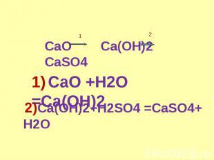 CaO Ca(OH)2 CaSO4 1) CaO +H2O =Ca(OH)2 2)Ca(OH)2+H2SO4 =CaSO4+ H2O