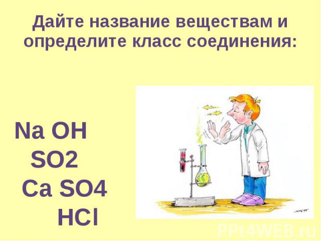 Дайте название веществам и определите класс соединения:  Na OH SO2 Ca SO4 HCl