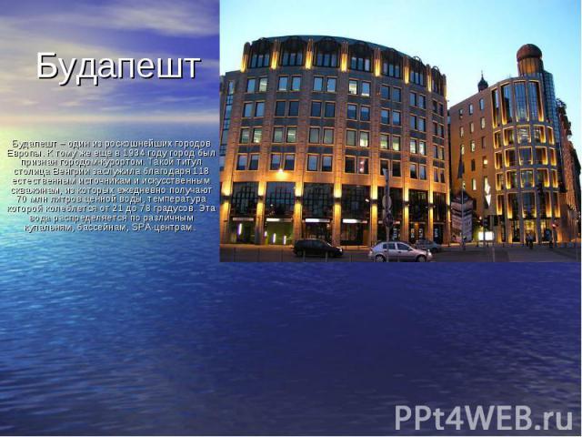 Будапешт Будапешт – один из роскошнейших городов Европы. К тому же еще в 1934 году город был признан городом-курортом. Такой титул столица Венгрии заслужила благодаря 118 естественным источникам и искусственным скважинам, из которых ежедневно получа…