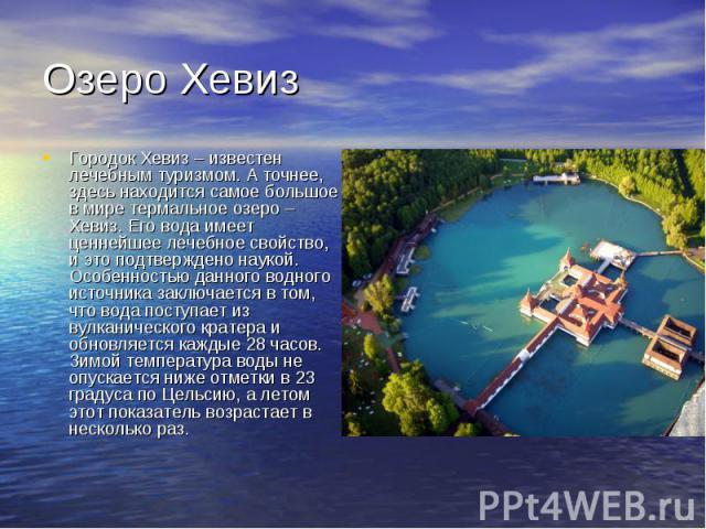 Озеро Хевиз Городок Хевиз – известен лечебным туризмом. А точнее, здесь находится самое большое в мире термальное озеро – Хевиз. Его вода имеет ценнейшее лечебное свойство, и это подтверждено наукой. Особенностью данного водного источника заключаетс…