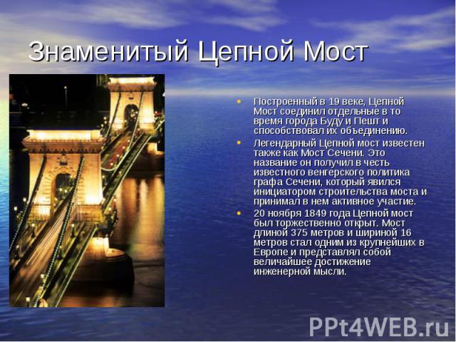 Знаменитый Цепной Мост Построенный в 19 веке, Цепной Мост соединил отдельные в то время города Буду и Пешт и способствовал их объединению.Легендарный Цепной мост известен также как Мост Сечени. Это название он получил в честь известного венгерского …