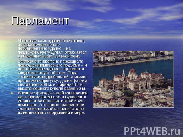 Парламент Не только само здание впечатляет, но и расположено оно необыкновенно удачно – на пештском берегу Дуная, отражается в спокойных водах великой реки. Венгрия в те времена переживала период экономического подъёма – и неоготическое здание Парла…
