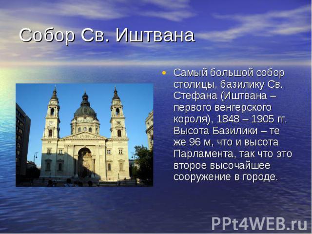 Собор Св. Иштвана Самый большой собор столицы, базилику Св. Стефана (Иштвана – первого венгерского короля), 1848 – 1905 гг. Высота Базилики – те же 96 м, что и высота Парламента, так что это второе высочайшее сооружение в городе.
