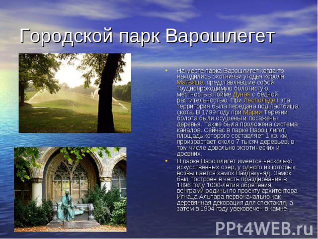 Городской парк Варошлегет На месте парка Варошлигет когда-то находились охотничьи угодья короля Матьяша, представлявшие собой труднопроходимую болотистую местность в пойме Дуная с бедной растительностью. При Леопольде I эта территория была передана …