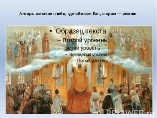 Алтарь означает небо, где обитает Бог, а храм — землю.