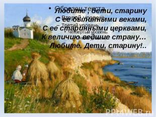 Любите , дети, старину С ее былинными веками, С ее старинными церквами, К величи