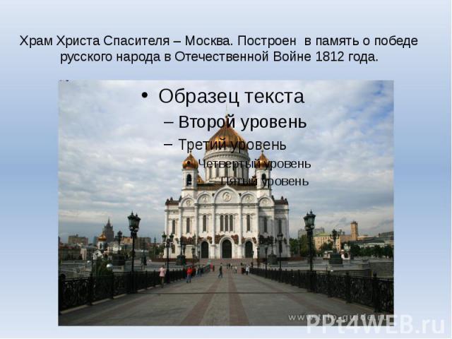Храм Христа Спасителя – Москва. Построен в память о победе русского народа в Отечественной Войне 1812 года.