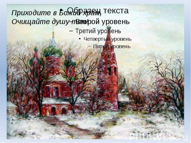 Приходите в Божий храм,Очищайте душу там!