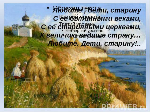 Любите , дети, старину С ее былинными веками, С ее старинными церквами, К величию ведшие страну… Любите. Дети, старину!..