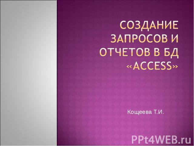Создание запросов и отчетов в БД «ACCESS» Кощеева Т.И.