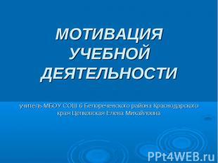 МОТИВАЦИЯ УЧЕБНОЙ ДЕЯТЕЛЬНОСТИучитель МБОУ СОШ 6 Белореченского района Краснодар