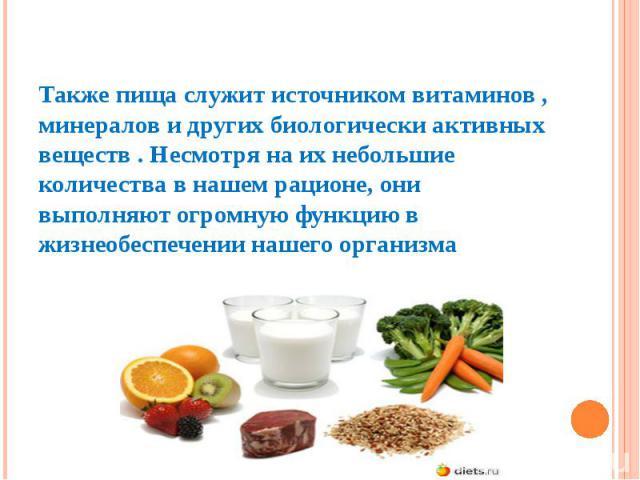 Также пища служит источником витаминов , минералов и других биологически активных веществ . Несмотря на их небольшие количества в нашем рационе, они выполняют огромную функцию в жизнеобеспечении нашего организма