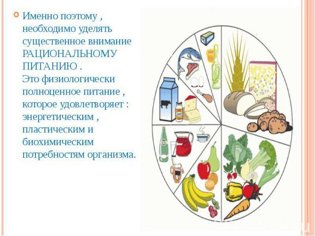 Именно поэтому , необходимо уделять существенное внимание РАЦИОНАЛЬНОМУ ПИТАНИЮ .Это физиологически полноценное питание , которое удовлетворяет : энергетическим , пластическим и биохимическим потребностям организма.