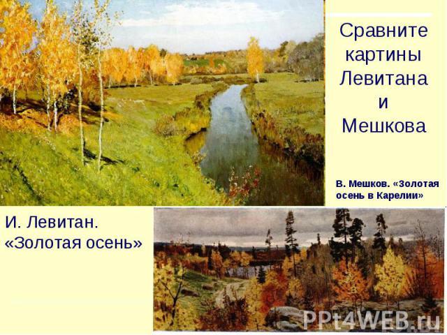 Сравните картины Левитана и Мешкова В. Мешков. «Золотая осень в Карелии» И. Левитан.«Золотая осень»