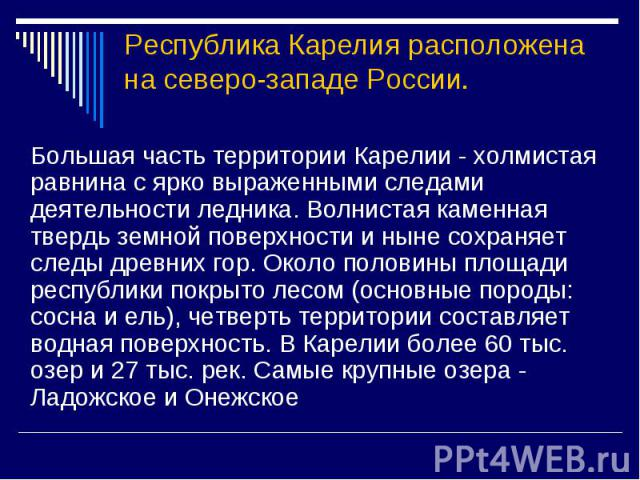 Республика Карелия расположена на северо-западе России. Большая часть территории Карелии - холмистая равнина с ярко выраженными следами деятельности ледника. Волнистая каменная твердь земной поверхности и ныне сохраняет следы древних гор. Около поло…