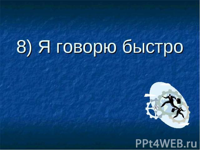 8) Я говорю быстро