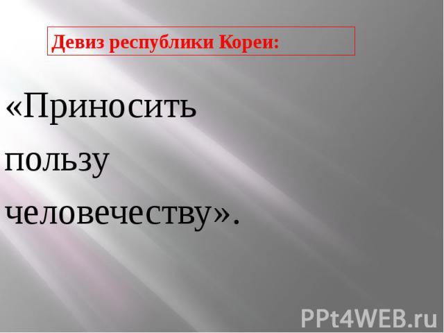 «Приносить«Приноситьпользучеловечеству».