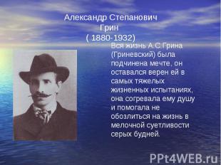 Александр Степанович Грин ( 1880-1932) Вся жизнь А.С.Грина (Гриневский) была под