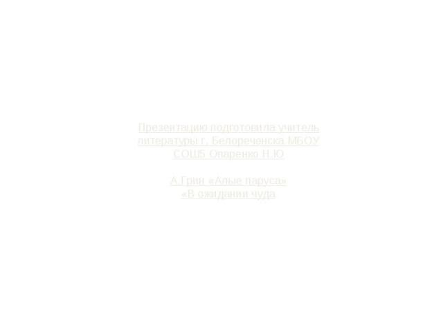 Презентацию подготовила учитель литературы г. Белореченска МБОУ СОШ5 Опаренко Н.ЮА.Грин «Алые паруса»«В ожидании чуда