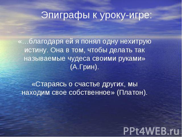 Эпиграфы к уроку-игре: «…благодаря ей я понял одну нехитрую истину. Она в том, чтобы делать так называемые чудеса своими руками» (А.Грин).«Стараясь о счастье других, мы находим свое собственное» (Платон).