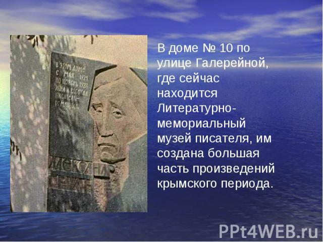 В доме № 10 по улице Галерейной, где сейчас находится Литературно-мемориальный музей писателя, им создана большая часть произведений крымского периода.