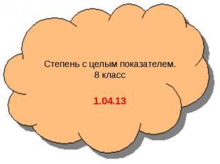 Степень с целым показателем.8 класс1.04.13