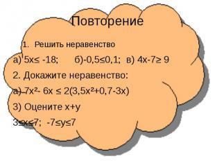 ПовторениеРешить неравенствоа) 5х≤ -18; б)-0,5≤0,1; в) 4х-7≥ 92. Докажите нераве