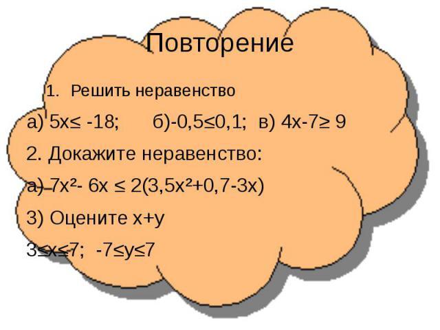 ПовторениеРешить неравенствоа) 5х≤ -18; б)-0,5≤0,1; в) 4х-7≥ 92. Докажите неравенство:а) 7х²- 6х ≤ 2(3,5х²+0,7-3х)3) Оцените х+у3≤х≤7; -7≤у≤7