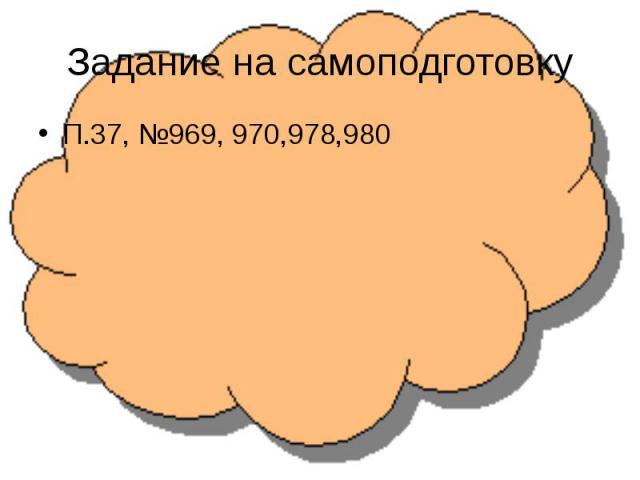 Задание на самоподготовкуП.37, №969, 970,978,980