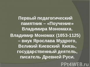 Первый педагогический памятник – «Поучение» Владимира Мономаха.Первый педагогиче