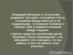 Владимир Мономах в «Поучении» выделяет три идеи: отношение к Богу, отношения меж