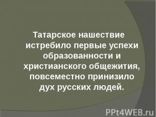 Татарское нашествие истребило первые успехи образованности и христианского общеж