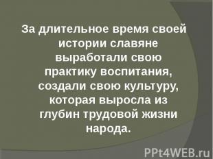 За длительное время своей истории славяне выработали свою практику воспитания, с