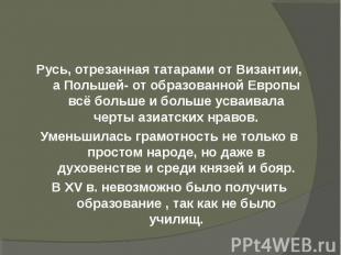 Русь, отрезанная татарами от Византии, а Польшей- от образованной Европы всё бол