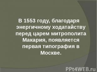 В 1553 году, благодаря энергичному ходатайству перед царем митрополита Макария,