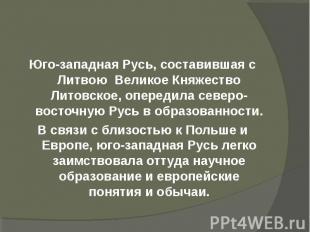 Юго-западная Русь, составившая с Литвою Великое Княжество Литовское, опередила с