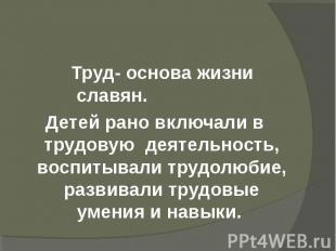 Труд- основа жизни славян. Детей рано включали в трудовую деятельность, воспитыв