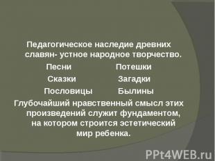 Педагогическое наследие древних славян- устное народное творчество.Песни Потешки