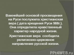 Важнейшей основой просвещения на Руси послужила христианская вера ( дата крещени