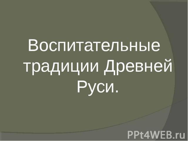 Воспитательные традиции Древней Руси.Воспитательные традиции Древней Руси.