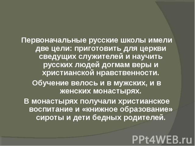 Первоначальные русские школы имели две цели: приготовить для церкви сведущих служителей и научить русских людей догмам веры и христианской нравственности.Обучение велось и в мужских, и в женских монастырях.В монастырях получали христианское воспитан…