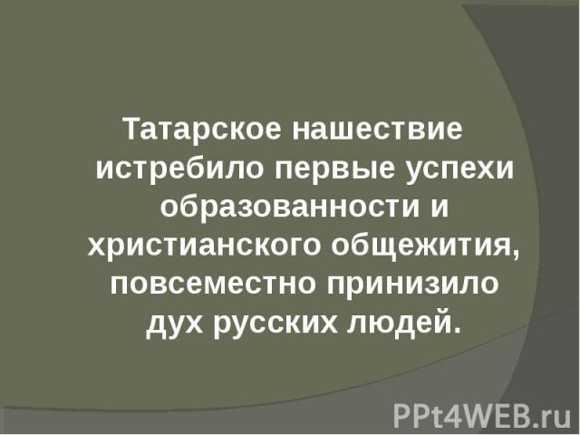 Татарское нашествие истребило первые успехи образованности и христианского общежития, повсеместно принизило дух русских людей.