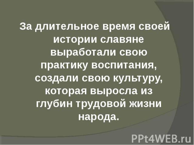 За длительное время своей истории славяне выработали свою практику воспитания, создали свою культуру, которая выросла из глубин трудовой жизни народа.