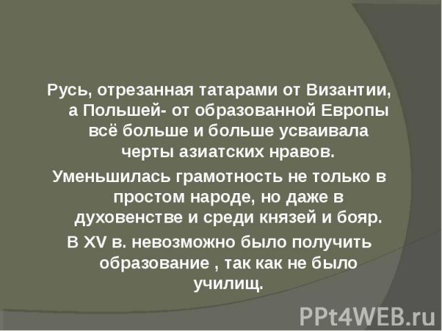 Русь, отрезанная татарами от Византии, а Польшей- от образованной Европы всё больше и больше усваивала черты азиатских нравов.Уменьшилась грамотность не только в простом народе, но даже в духовенстве и среди князей и бояр.В XV в. невозможно было пол…