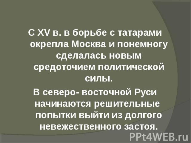 С XV в. в борьбе с татарами окрепла Москва и понемногу сделалась новым средоточием политической силы.В северо- восточной Руси начинаются решительные попытки выйти из долгого невежественного застоя.