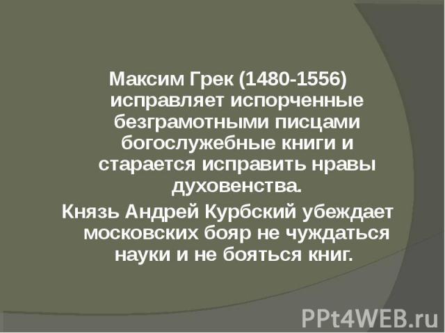Максим Грек (1480-1556) исправляет испорченные безграмотными писцами богослужебные книги и старается исправить нравы духовенства.Князь Андрей Курбский убеждает московских бояр не чуждаться науки и не бояться книг.