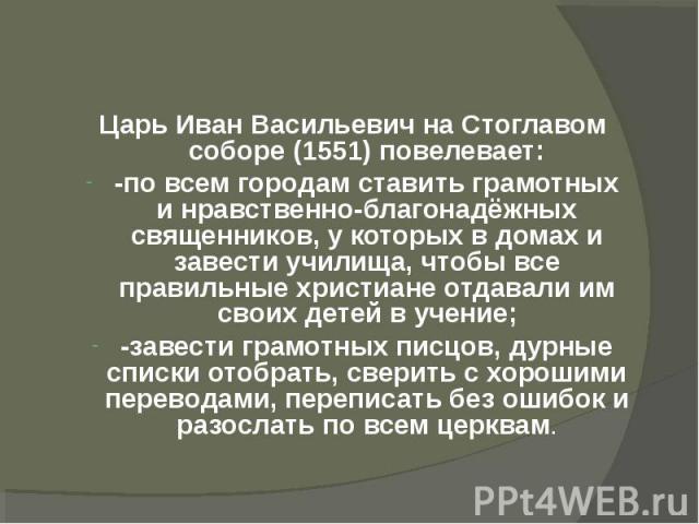 Царь Иван Васильевич на Стоглавом соборе (1551) повелевает:-по всем городам ставить грамотных и нравственно-благонадёжных священников, у которых в домах и завести училища, чтобы все правильные христиане отдавали им своих детей в учение;-завести грам…