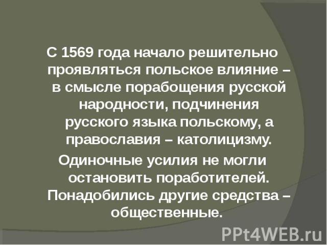 С 1569 года начало решительно проявляться польское влияние – в смысле порабощения русской народности, подчинения русского языка польскому, а православия – католицизму.Одиночные усилия не могли остановить поработителей. Понадобились другие средства –…