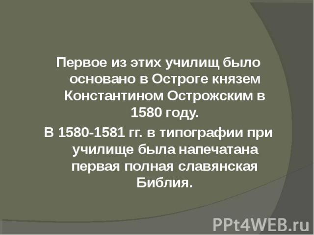 Первое из этих училищ было основано в Остроге князем Константином Острожским в 1580 году.В 1580-1581 гг. в типографии при училище была напечатана первая полная славянская Библия.