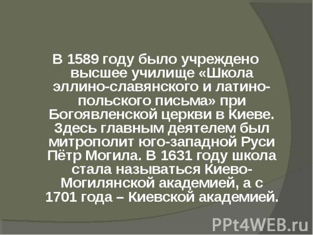 В 1589 году было учреждено высшее училище «Школа эллино-славянского и латино-польского письма» при Богоявленской церкви в Киеве. Здесь главным деятелем был митрополит юго-западной Руси Пётр Могила. В 1631 году школа стала называться Киево-Могилянско…